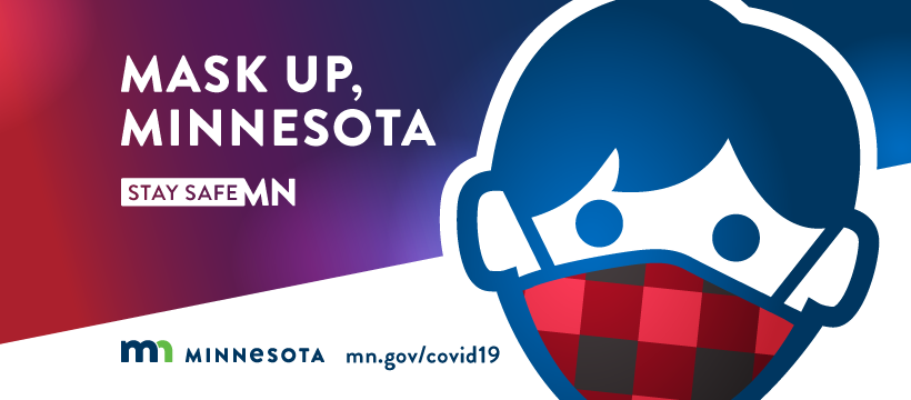Mask up, Minnesota. Visit mn.gov/covid19 for more information about Minnesota's response to COVID 19.